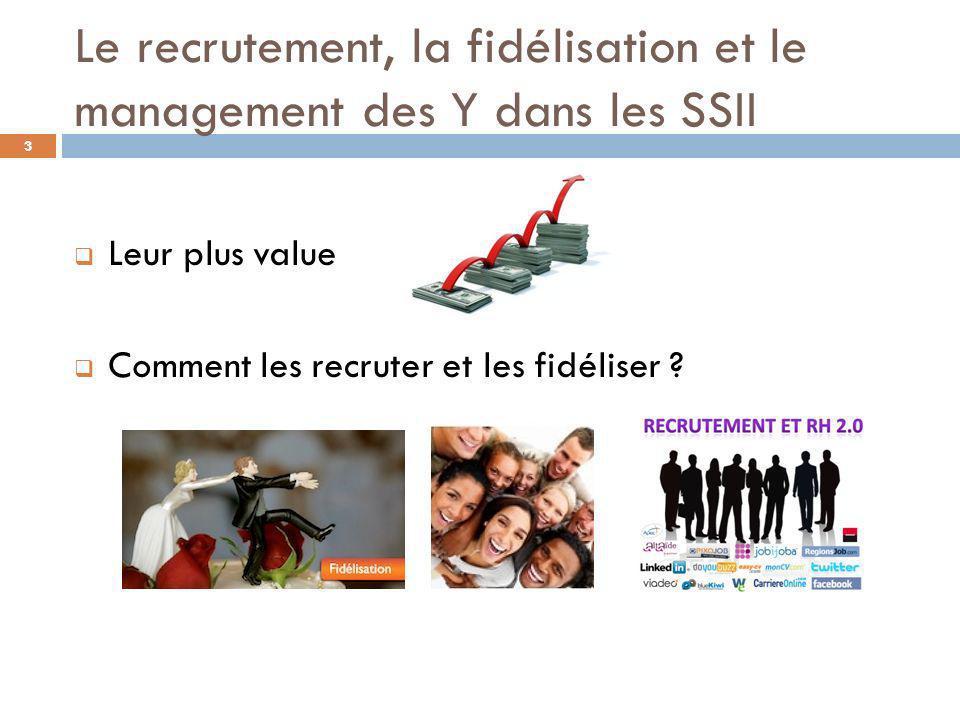 Le recrutement, la fidélisation et le management des Y dans les SSII Leur plus value Comment les recruter et les fidéliser ? 3
