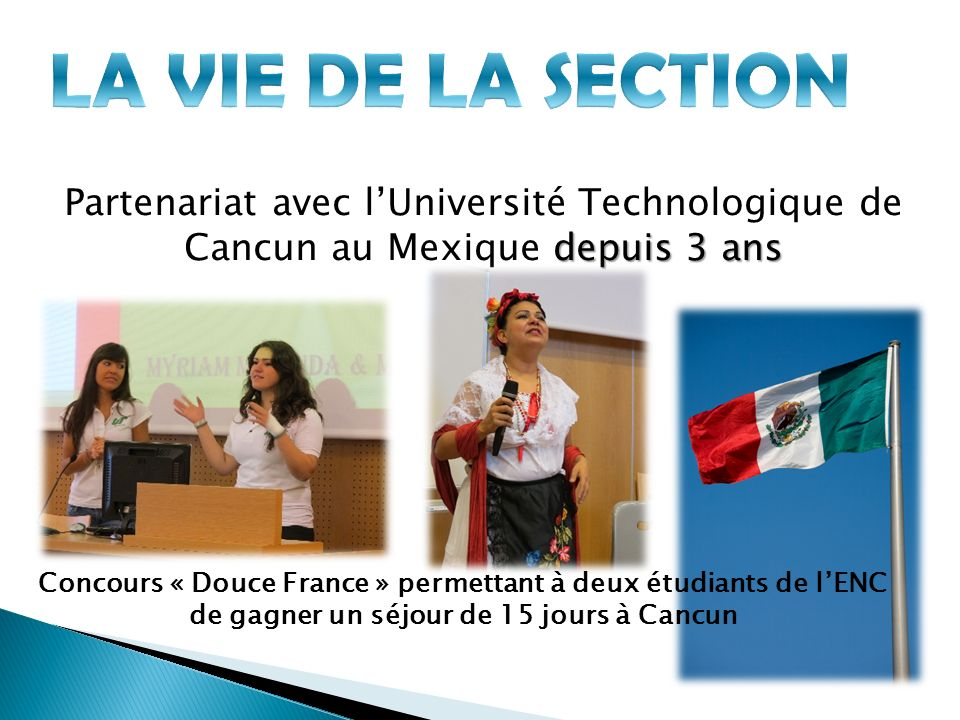 depuis 3 ans Partenariat avec lUniversité Technologique de Cancun au Mexique depuis 3 ans Concours « Douce France » permettant à deux étudiants de lENC de gagner un séjour de 15 jours à Cancun