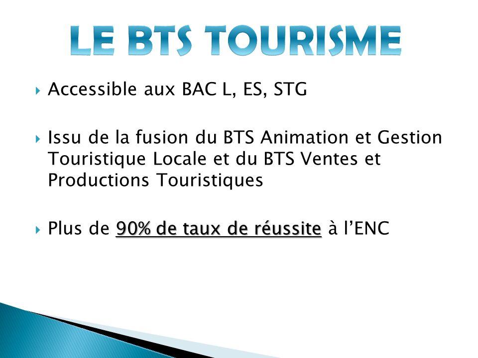 Accessible aux BAC L, ES, STG Issu de la fusion du BTS Animation et Gestion Touristique Locale et du BTS Ventes et Productions Touristiques 90% de taux de réussite Plus de 90% de taux de réussite à lENC