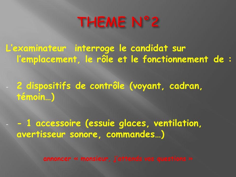 Lexaminateur interroge le candidat sur lemplacement, le rôle et le fonctionnement de : - 2 dispositifs de contrôle (voyant, cadran, témoin…) - - 1 acc