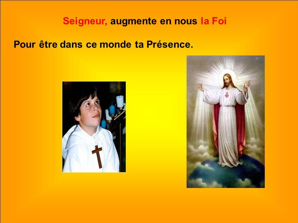 .. Seigneur, augmente en nous la Foi Pour être dans ce monde ta Présence.