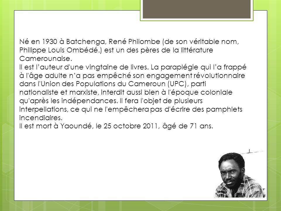 Né en 1930 à Batchenga, René Philombe (de son véritable nom, Philippe Louis Ombédé.) est un des pères de la littérature Camerounaise. Il est lauteur d