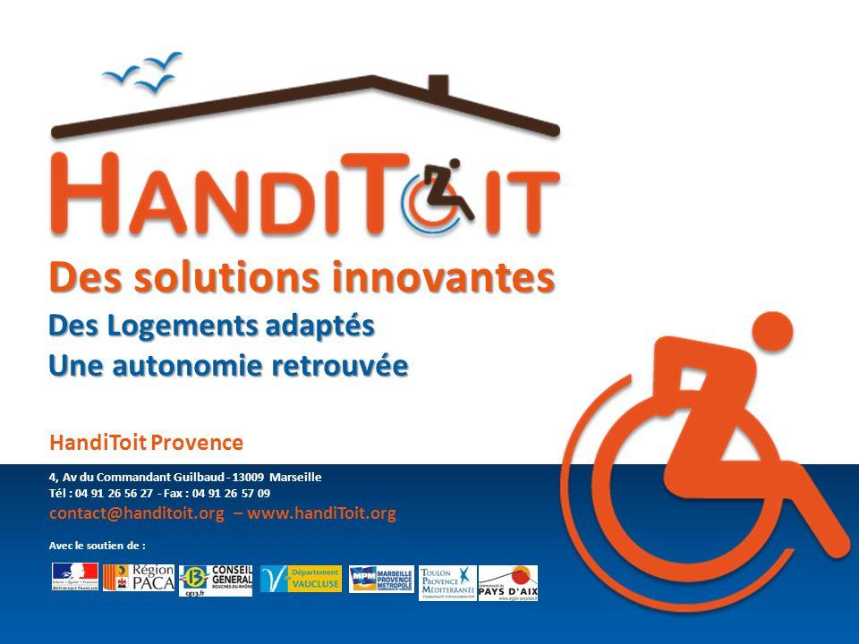 Des solutions innovantes Des Logements adaptés Une autonomie retrouvée HandiToit Provence 4, Av du Commandant Guilbaud - 13009 Marseille Tél : 04 91 2