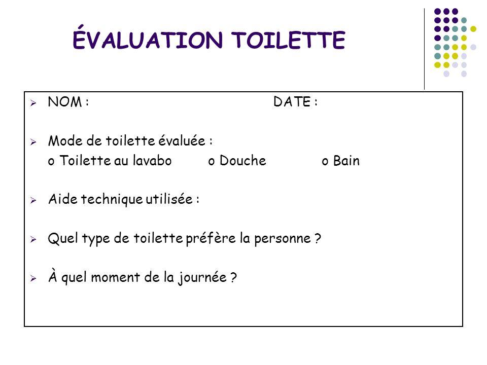 ÉVALUATION TOILETTE NOM : DATE : Mode de toilette évaluée : o Toilette au lavabo o Douche o Bain Aide technique utilisée : Quel type de toilette préfè