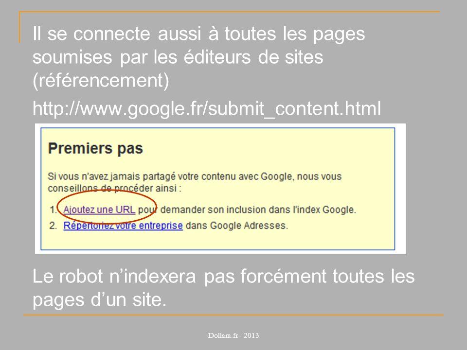 Il se connecte aussi à toutes les pages soumises par les éditeurs de sites (référencement) http://www.google.fr/submit_content.html Le robot nindexera pas forcément toutes les pages dun site.