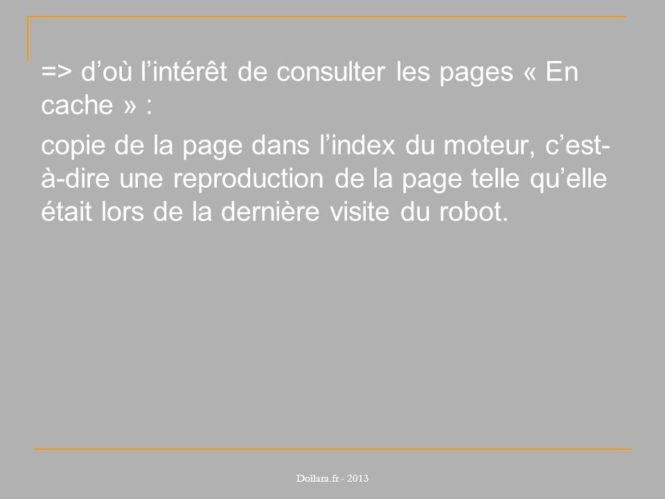 => doù lintérêt de consulter les pages « En cache » : copie de la page dans lindex du moteur, cest- à-dire une reproduction de la page telle quelle était lors de la dernière visite du robot.