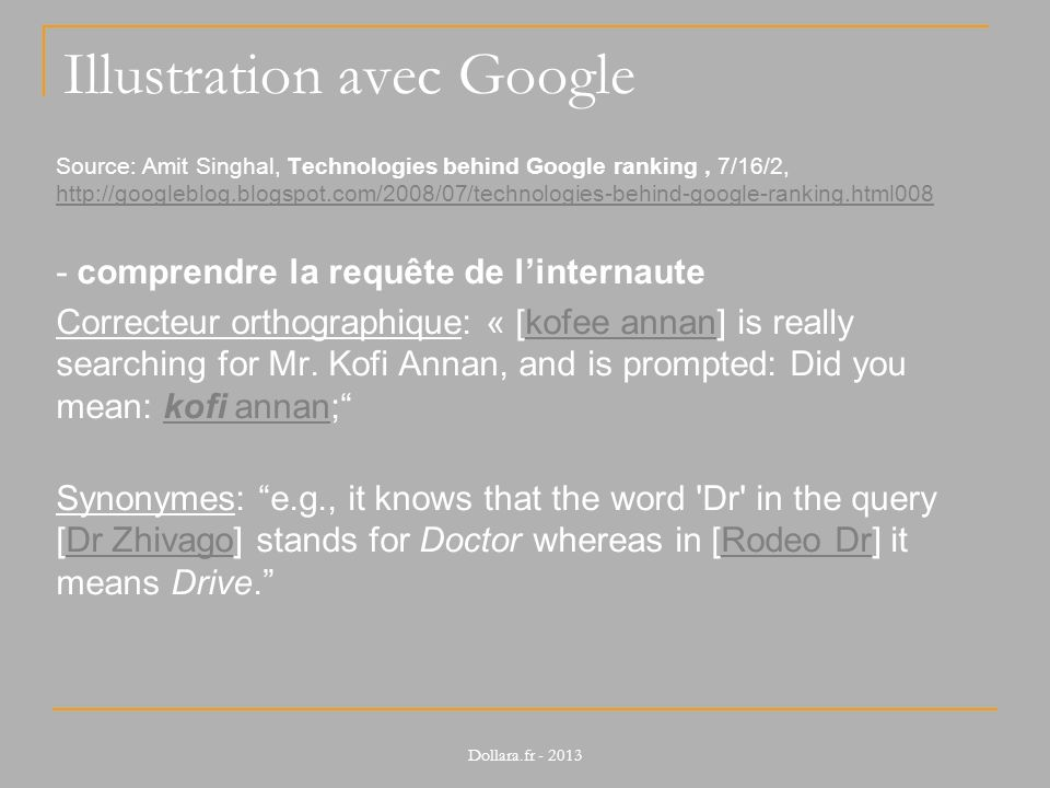 Illustration avec Google Source: Amit Singhal, Technologies behind Google ranking, 7/16/2, http://googleblog.blogspot.com/2008/07/technologies-behind-google-ranking.html008 http://googleblog.blogspot.com/2008/07/technologies-behind-google-ranking.html008 - comprendre la requête de linternaute Correcteur orthographique: « [kofee annan] is really searching for Mr.
