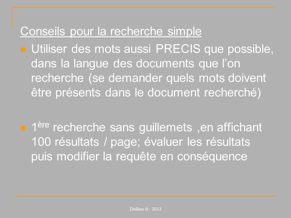 Conseils pour la recherche simple Utiliser des mots aussi PRECIS que possible, dans la langue des documents que lon recherche (se demander quels mots doivent être présents dans le document recherché) 1 ère recherche sans guillemets,en affichant 100 résultats / page; évaluer les résultats puis modifier la requête en conséquence Dollara.fr - 2013
