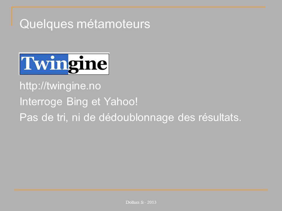 Quelques métamoteurs http://twingine.no Interroge Bing et Yahoo! Pas de tri, ni de dédoublonnage des résultats. Dollara.fr - 2013