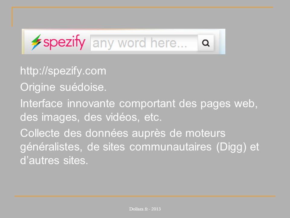 http://spezify.com Origine suédoise. Interface innovante comportant des pages web, des images, des vidéos, etc. Collecte des données auprès de moteurs
