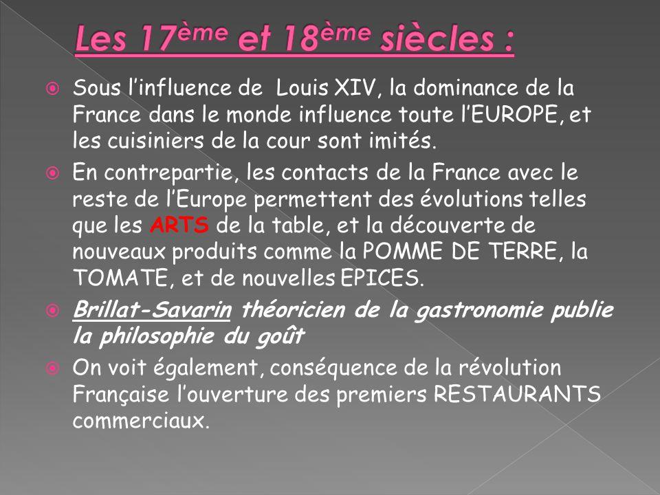 Sous linfluence de Louis XIV, la dominance de la France dans le monde influence toute lEUROPE, et les cuisiniers de la cour sont imités. En contrepart