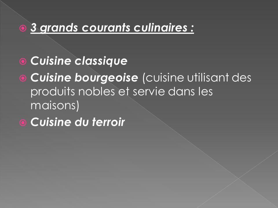 3 grands courants culinaires : Cuisine classique Cuisine bourgeoise (cuisine utilisant des produits nobles et servie dans les maisons) Cuisine du terr