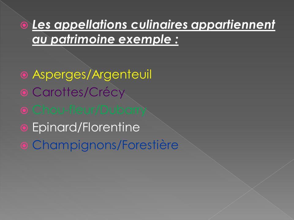 Les appellations culinaires appartiennent au patrimoine exemple : Asperges/Argenteuil Carottes/Crécy Chou-fleur/Dubarry Epinard/Florentine Champignons