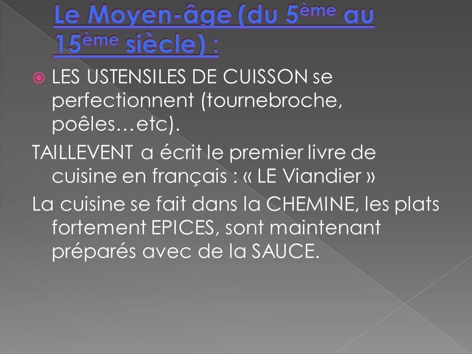 LES USTENSILES DE CUISSON se perfectionnent (tournebroche, poêles…etc). TAILLEVENT a écrit le premier livre de cuisine en français : « LE Viandier » L