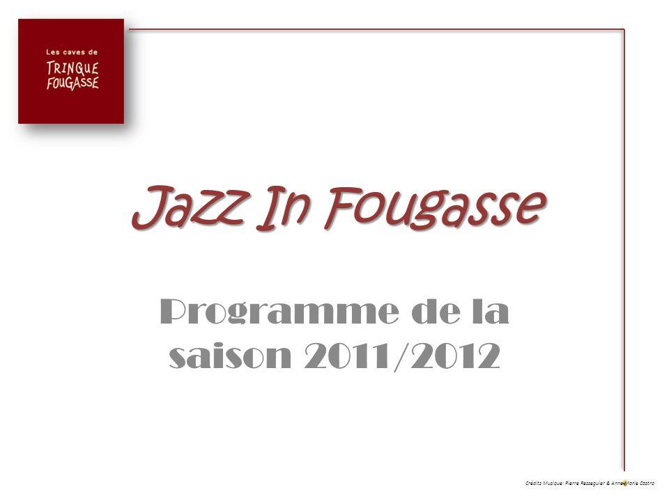 Jazz In Fougasse Programme de la saison 2011/2012 Il participe à de nombreuses Formations depuis 1987 et partage avec nous cette passion, en invitant des musiciens professionnels aussi talentueux que lui à fouler la scène de Trinque Fougasse.