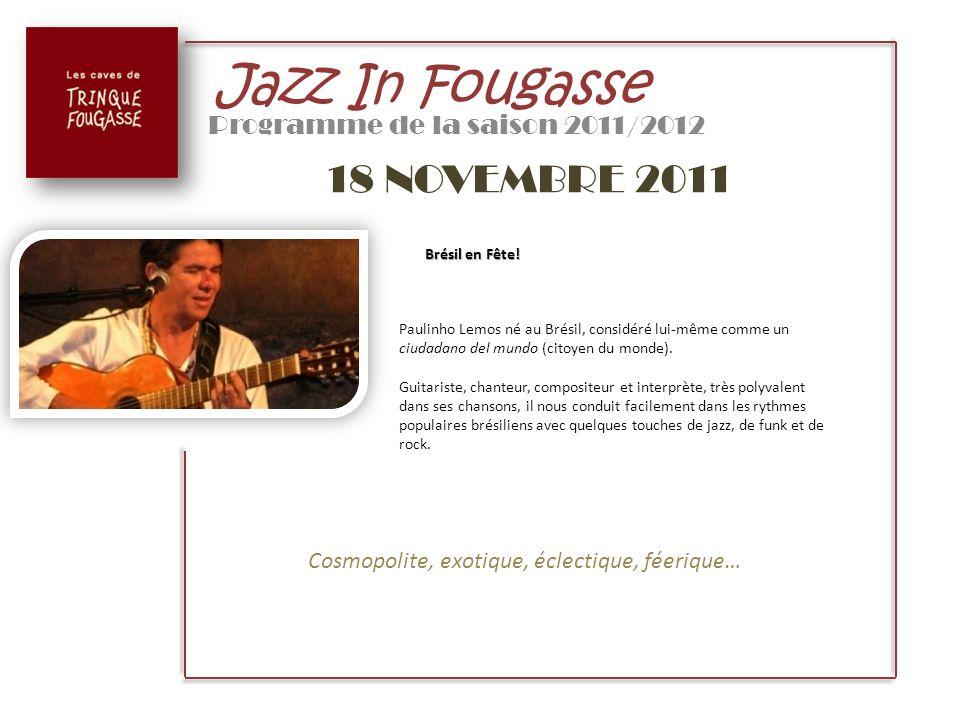 Jazz In Fougasse Programme de la saison 2011/2012 18 NOVEMBRE 2011 Brésil en Fête! Paulinho Lemos né au Brésil, considéré lui-même comme un ciudadano