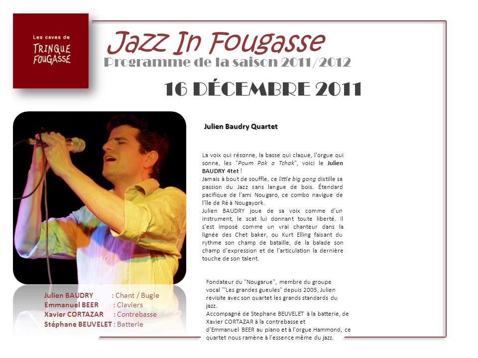 Jazz In Fougasse Programme de la saison 2011/2012 16 DÉCEMBRE 2011 Julien Baudry Quartet La voix qui résonne, la basse qui claque, l'orgue qui sonne,