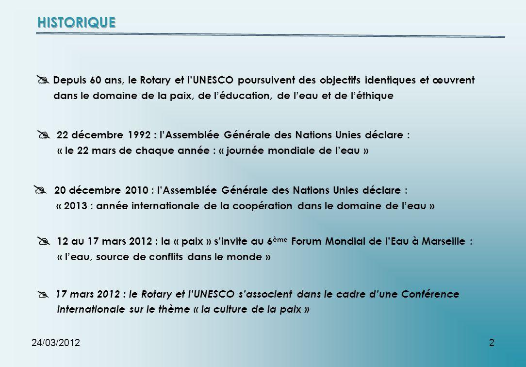 24/03/20122 Depuis 60 ans, le Rotary et lUNESCO poursuivent des objectifs identiques et œuvrent dans le domaine de la paix, de léducation, de leau et de léthique 22 décembre 1992 : lAssemblée Générale des Nations Unies déclare : « le 22 mars de chaque année : « journée mondiale de leau » 20 décembre 2010 : lAssemblée Générale des Nations Unies déclare : « 2013 : année internationale de la coopération dans le domaine de leau » 12 au 17 mars 2012 : la « paix » sinvite au 6 ème Forum Mondial de lEau à Marseille : « leau, source de conflits dans le monde » 17 mars 2012 : le Rotary et lUNESCO sassocient dans le cadre dune Conférence internationale sur le thème « la culture de la paix »