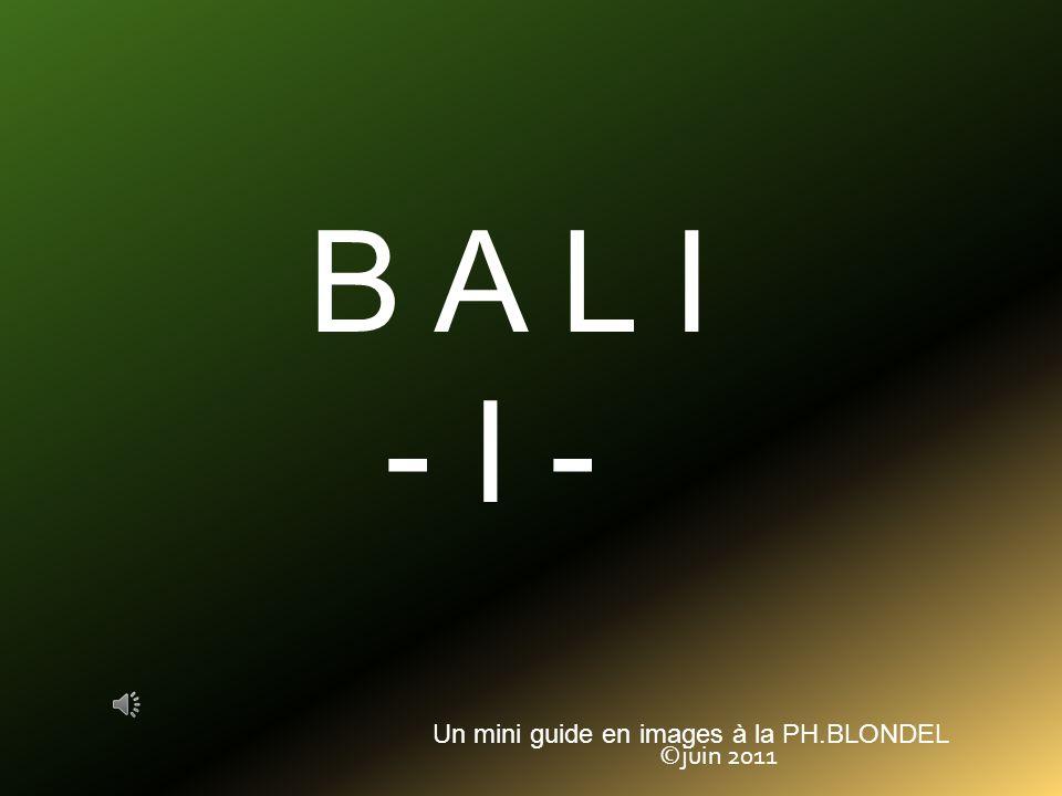 B A L I - I - Un mini guide en images à la PH.BLONDEL ©juin 2011