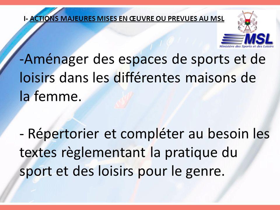 I- ACTIONS MAJEURES MISES EN ŒUVRE OU PREVUES AU MSL -Aménager des espaces de sports et de loisirs dans les différentes maisons de la femme. - Réperto