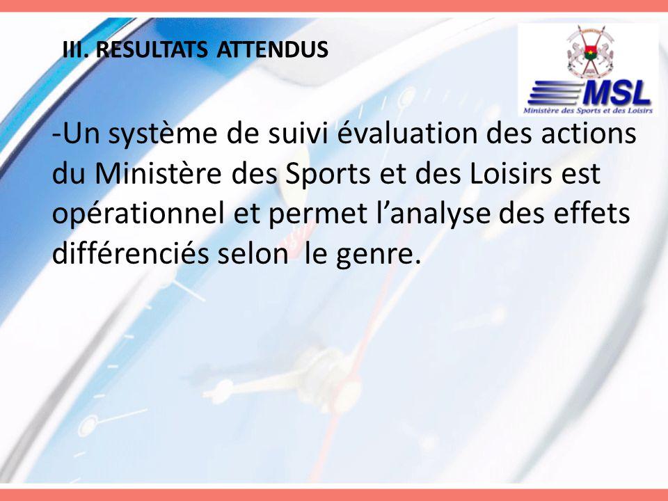 III. RESULTATS ATTENDUS -Un système de suivi évaluation des actions du Ministère des Sports et des Loisirs est opérationnel et permet lanalyse des eff