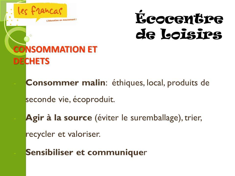 - Consommer malin: éthiques, local, produits de seconde vie, écoproduit. - Agir à la source (éviter le suremballage), trier, recycler et valoriser. -