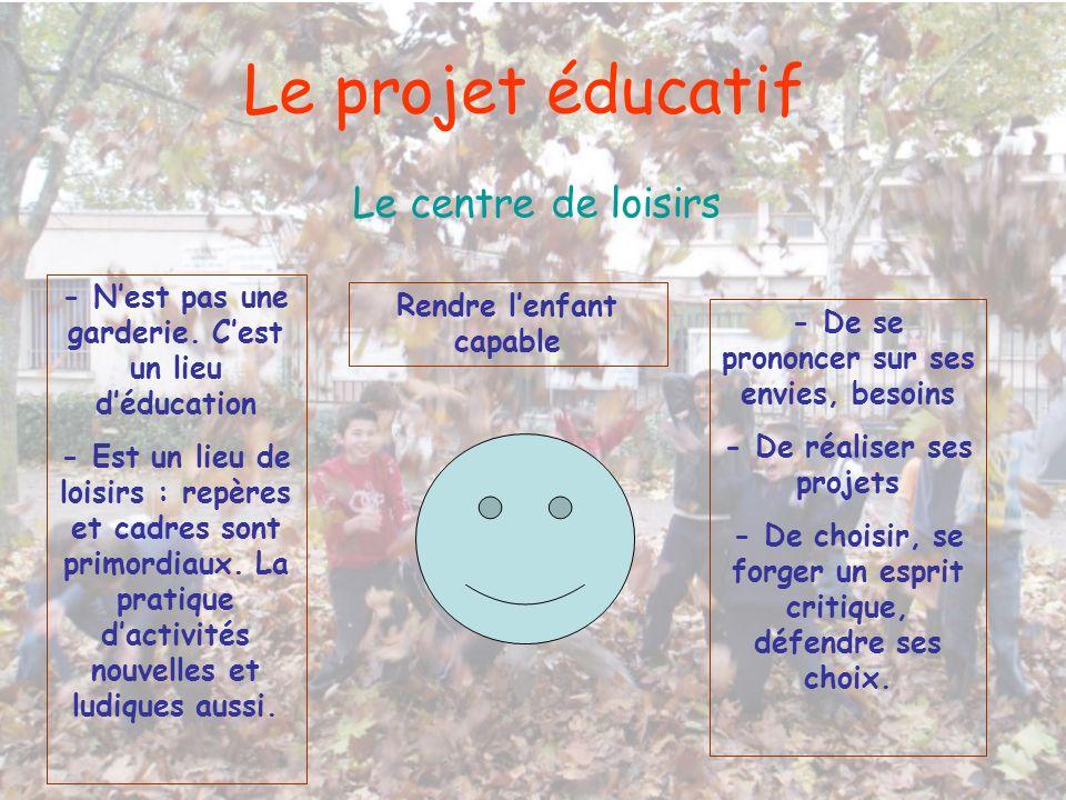 Le projet éducatif Le centre de loisirs - Nest pas une garderie. Cest un lieu déducation - Est un lieu de loisirs : repères et cadres sont primordiaux