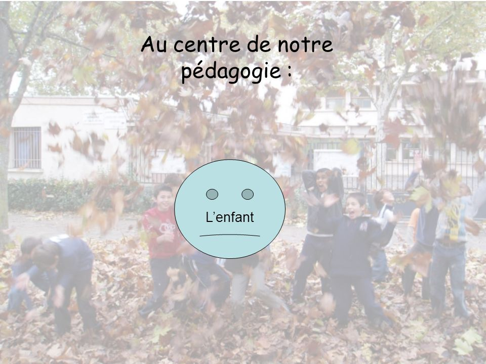 Le projet éducatif Notre finalité éducative Lenfant est une personne avec ses droits et ses devoirs, citoyen déjà, citoyen demain.