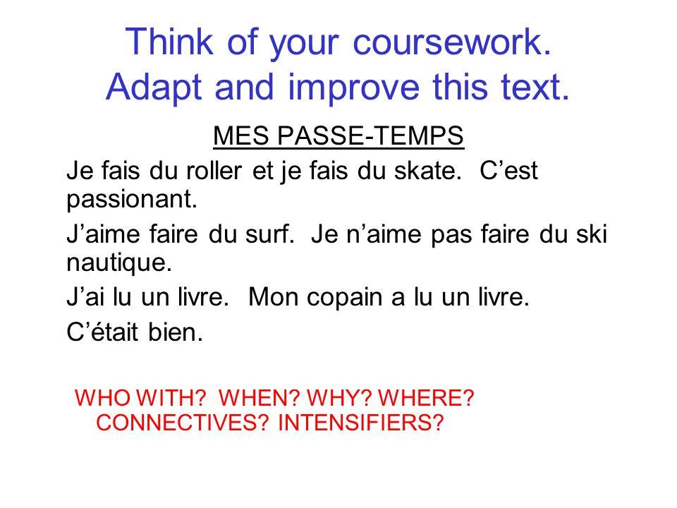 Think of your coursework. Adapt and improve this text. MES PASSE-TEMPS Je fais du roller et je fais du skate. Cest passionant. Jaime faire du surf. Je