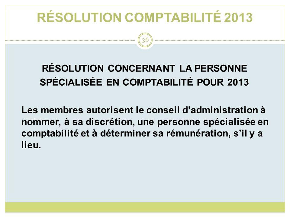RÉSOLUTION COMPTABILITÉ 2013 RÉSOLUTION CONCERNANT LA PERSONNE SPÉCIALISÉE EN COMPTABILITÉ POUR 2013 Les membres autorisent le conseil dadministration
