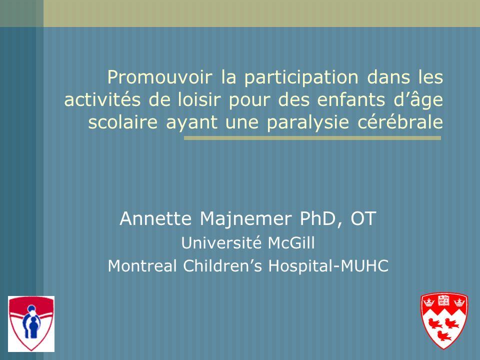 Promouvoir la participation dans les activités de loisir pour des enfants dâge scolaire ayant une paralysie cérébrale Annette Majnemer PhD, OT Université McGill Montreal Childrens Hospital-MUHC
