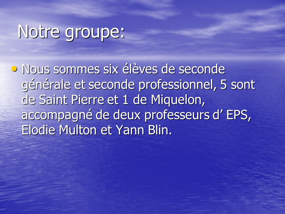 Notre groupe: Nous sommes six élèves de seconde générale et seconde professionnel, 5 sont de Saint Pierre et 1 de Miquelon, accompagné de deux professeurs d EPS, Elodie Multon et Yann Blin.