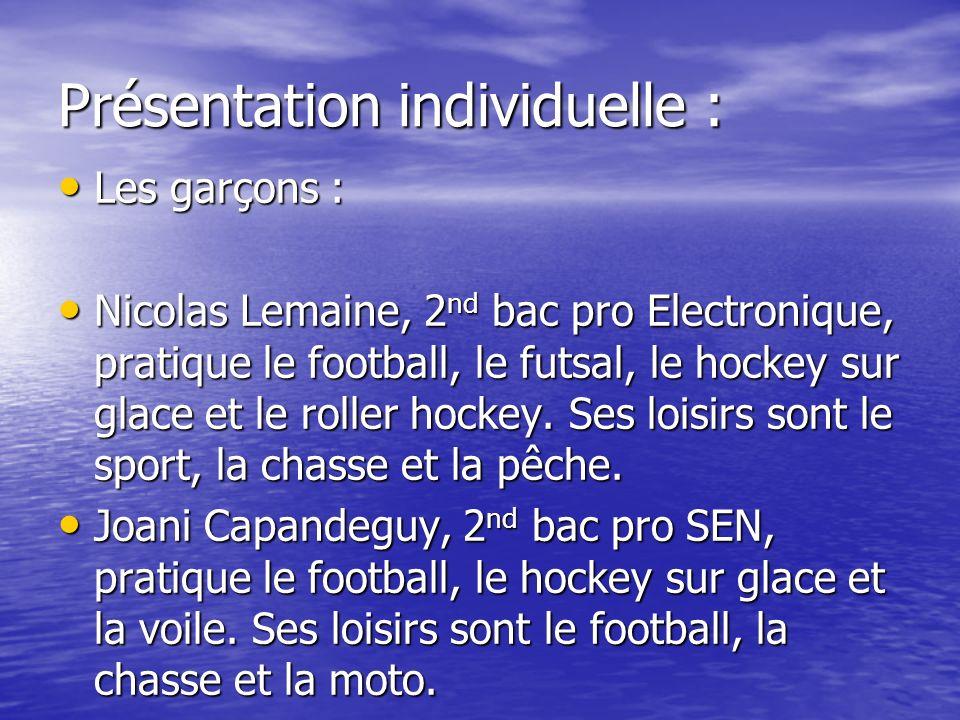 Présentation individuelle : Les garçons : Les garçons : Nicolas Lemaine, 2 nd bac pro Electronique, pratique le football, le futsal, le hockey sur gla