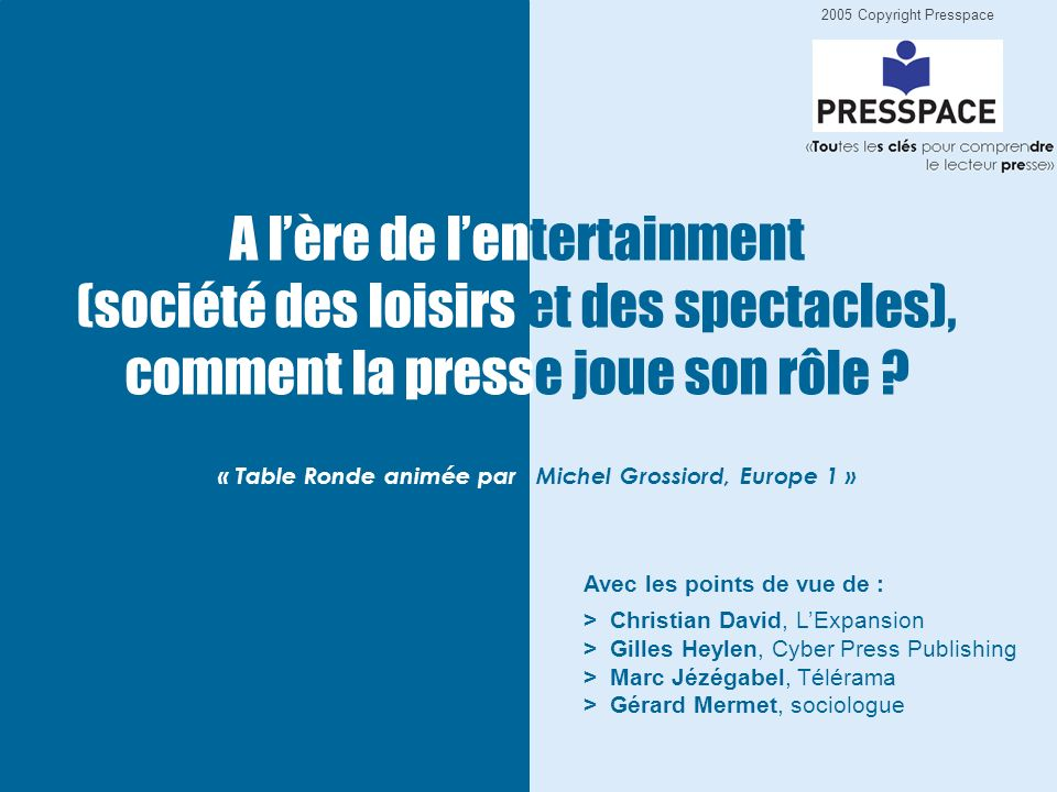 2005 Copyright Presspace « Table Ronde animée par Michel Grossiord, Europe 1 » Avec les points de vue de : > Christian David, LExpansion > Gilles Heylen, Cyber Press Publishing > Marc Jézégabel, Télérama > Gérard Mermet, sociologue A lère de lentertainment (société des loisirs et des spectacles), comment la presse joue son rôle