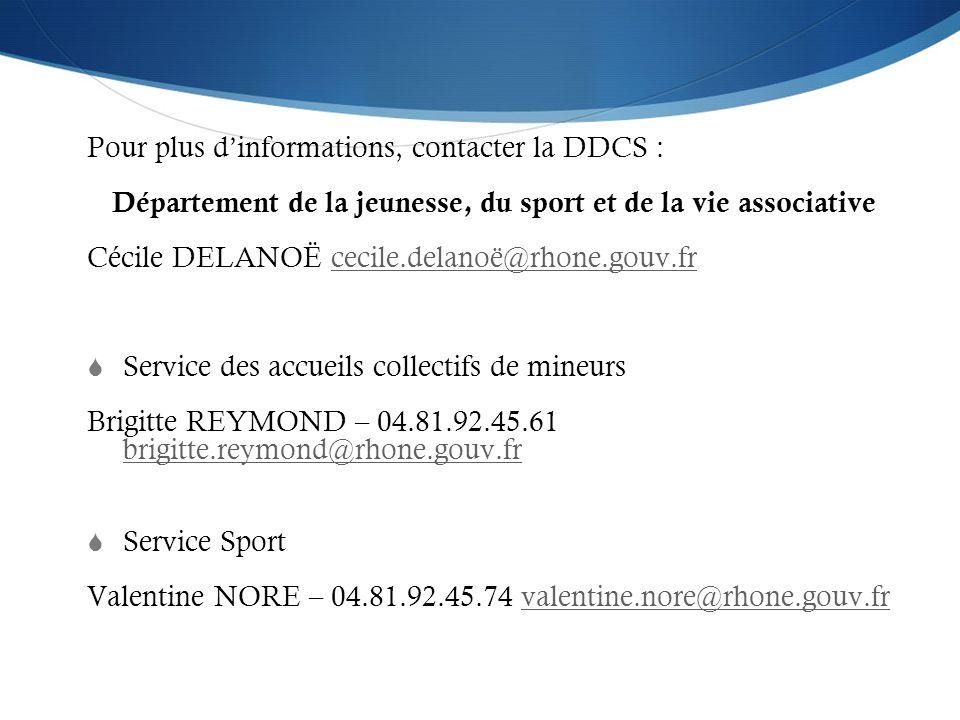 Pour plus dinformations, contacter la DDCS : Département de la jeunesse, du sport et de la vie associative Cécile DELANOË cecile.delanoë@rhone.gouv.fr