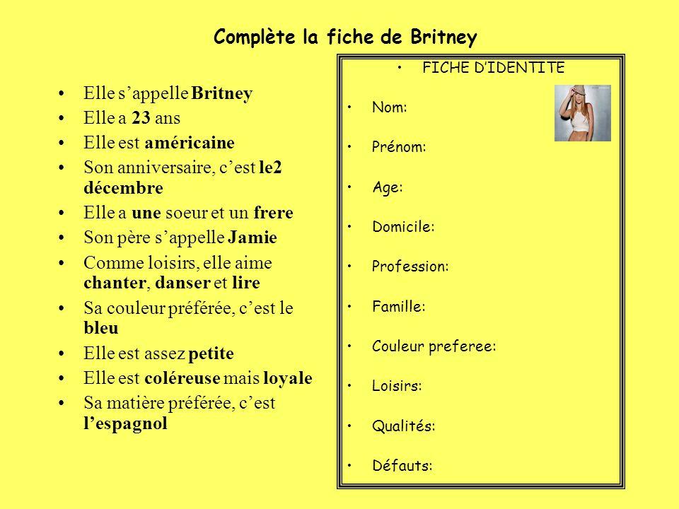 Complète la fiche de Britney Elle sappelle Britney Elle a 23 ans Elle est américaine Son anniversaire, cest le2 décembre Elle a une soeur et un frere Son père sappelle Jamie Comme loisirs, elle aime chanter, danser et lire Sa couleur préférée, cest le bleu Elle est assez petite Elle est coléreuse mais loyale Sa matière préférée, cest lespagnol FICHE DIDENTITE Nom: Prénom: Age: Domicile: Profession: Famille: Couleur preferee: Loisirs: Qualités: Défauts: