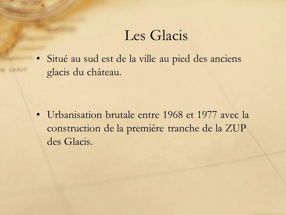Les Glacis Situé au sud est de la ville au pied des anciens glacis du château. Urbanisation brutale entre 1968 et 1977 avec la construction de la prem