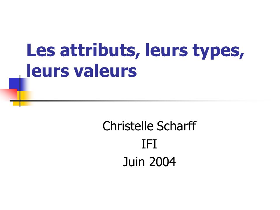 Les attributs, leurs types, leurs valeurs Christelle Scharff IFI Juin 2004