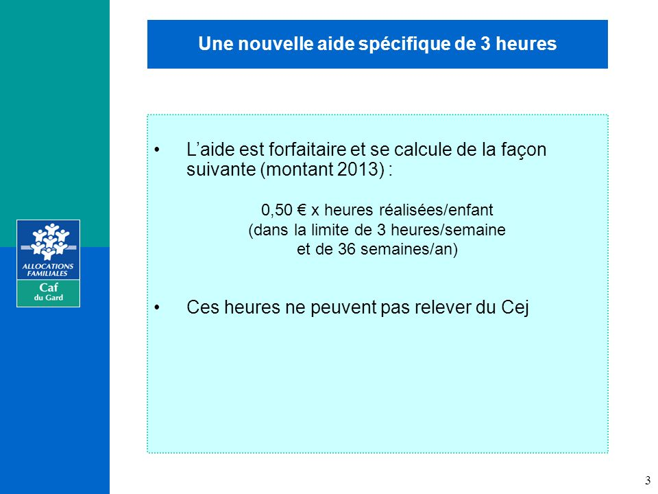 Une nouvelle aide spécifique de 3 heures Laide est forfaitaire et se calcule de la façon suivante (montant 2013) : 0,50 x heures réalisées/enfant (dans la limite de 3 heures/semaine et de 36 semaines/an) Ces heures ne peuvent pas relever du Cej 3