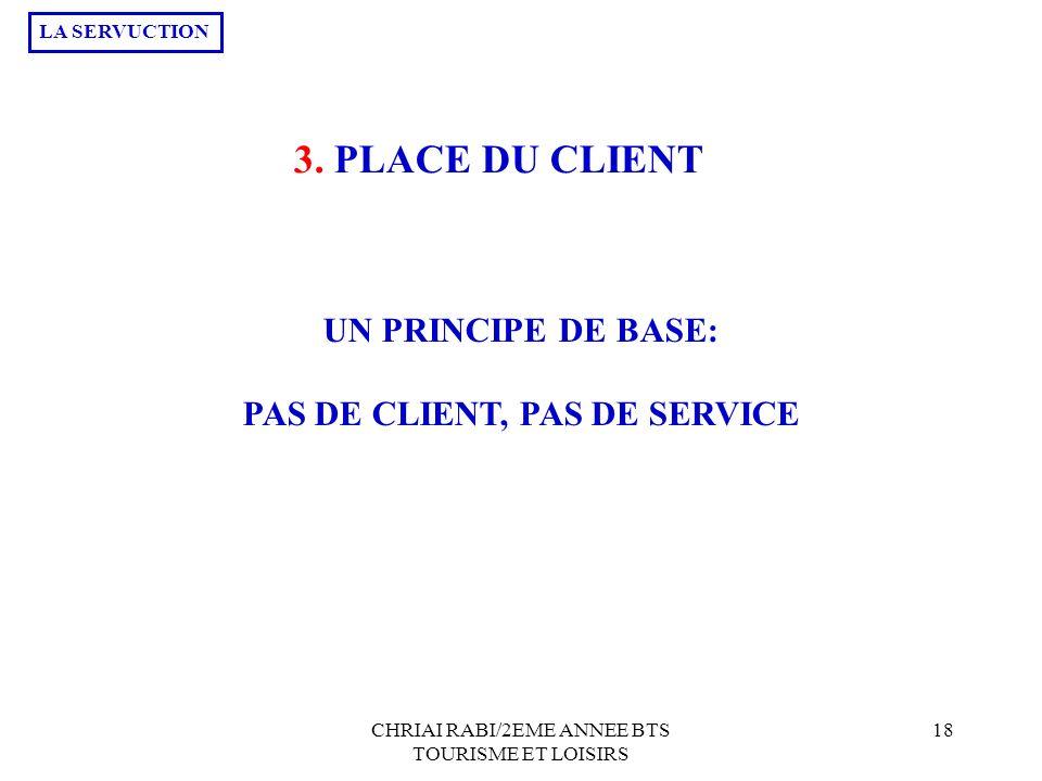 CHRIAI RABI/2EME ANNEE BTS TOURISME ET LOISIRS 18 3. PLACE DU CLIENT UN PRINCIPE DE BASE: PAS DE CLIENT, PAS DE SERVICE LA SERVUCTION
