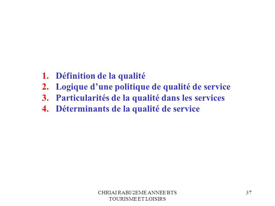 CHRIAI RABI/2EME ANNEE BTS TOURISME ET LOISIRS 37 1.Définition de la qualité 2.Logique dune politique de qualité de service 3.Particularités de la qualité dans les services 4.Déterminants de la qualité de service