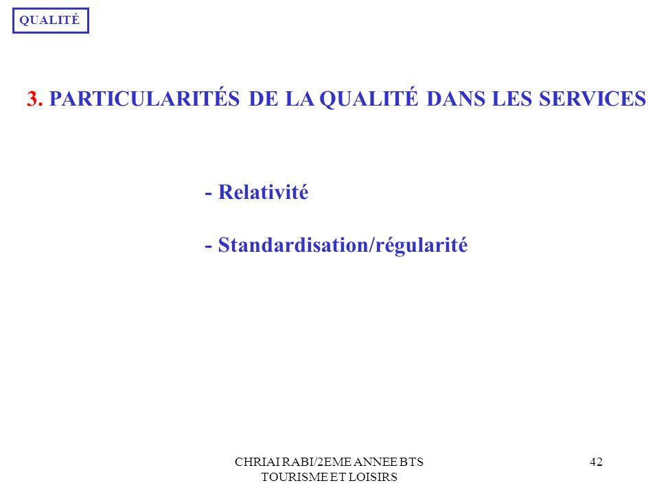 CHRIAI RABI/2EME ANNEE BTS TOURISME ET LOISIRS 42 3. PARTICULARITÉS DE LA QUALITÉ DANS LES SERVICES QUALITÉ - Relativité - Standardisation/régularité