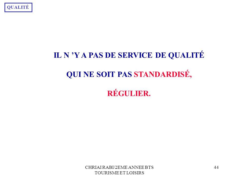 CHRIAI RABI/2EME ANNEE BTS TOURISME ET LOISIRS 44 IL N Y A PAS DE SERVICE DE QUALITÉ QUI NE SOIT PAS STANDARDISÉ, RÉGULIER.