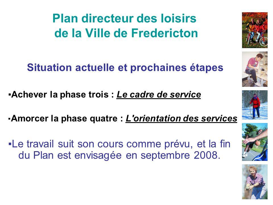 Plan directeur des loisirs de la Ville de Fredericton Situation actuelle et prochaines étapes Achever la phase trois : Le cadre de service Amorcer la phase quatre : L orientation des services Le travail suit son cours comme prévu, et la fin du Plan est envisagée en septembre 2008.