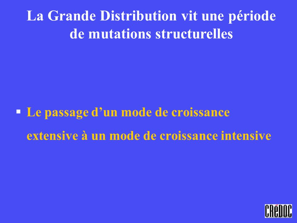 §Le passage dun mode de croissance extensive à un mode de croissance intensive La Grande Distribution vit une période de mutations structurelles