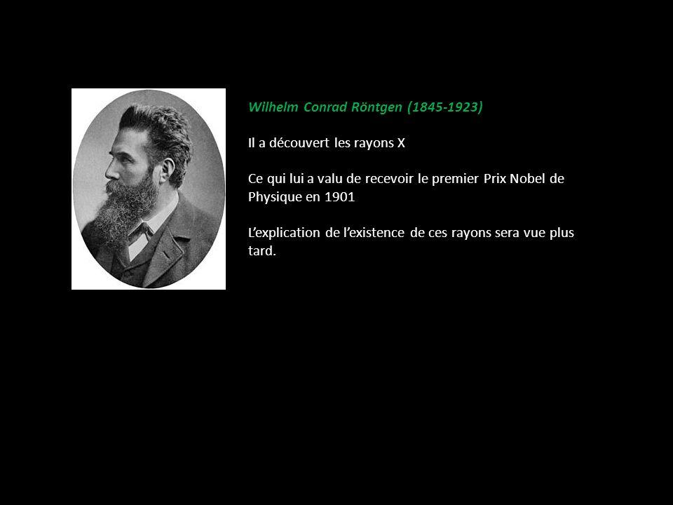 Wilhelm Conrad Röntgen (1845-1923) Il a découvert les rayons X Ce qui lui a valu de recevoir le premier Prix Nobel de Physique en 1901 Lexplication de