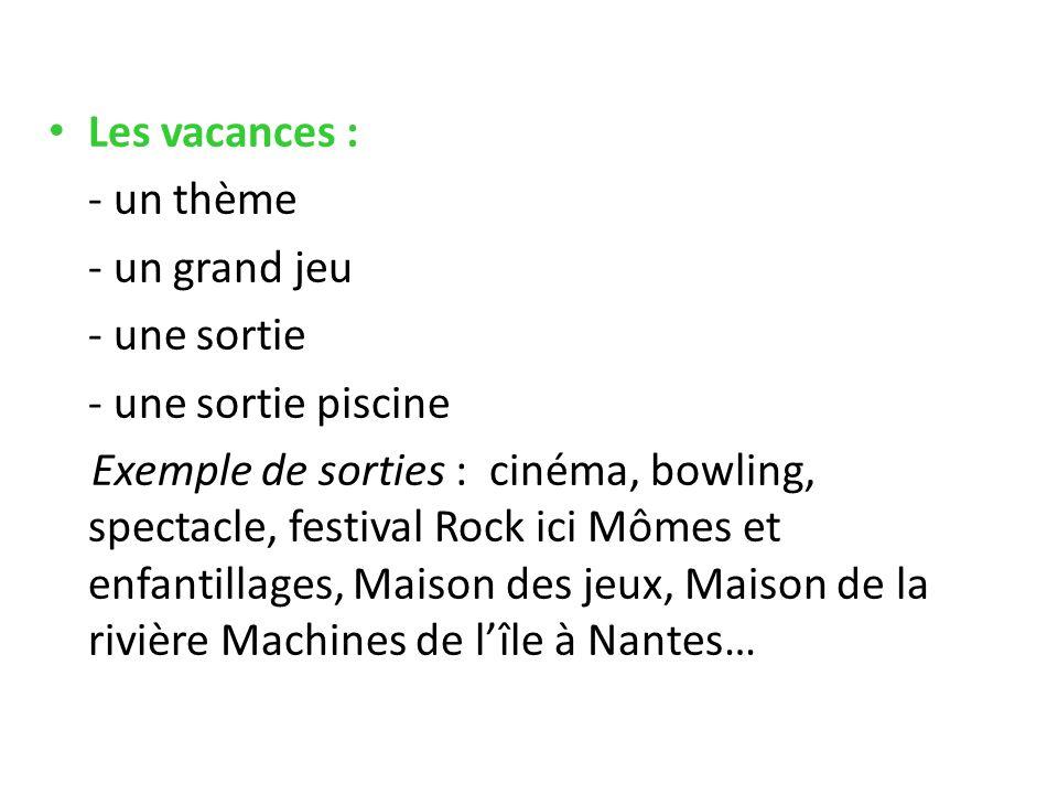 Les vacances : - un thème - un grand jeu - une sortie - une sortie piscine Exemple de sorties : cinéma, bowling, spectacle, festival Rock ici Mômes et