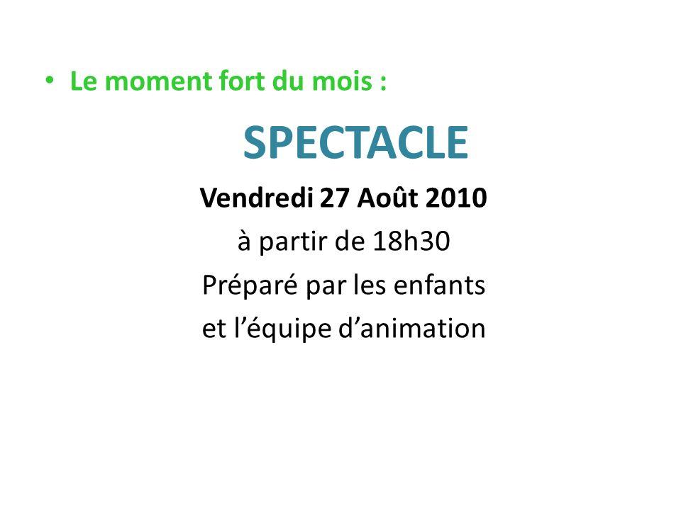 Le moment fort du mois : SPECTACLE Vendredi 27 Août 2010 à partir de 18h30 Préparé par les enfants et léquipe danimation