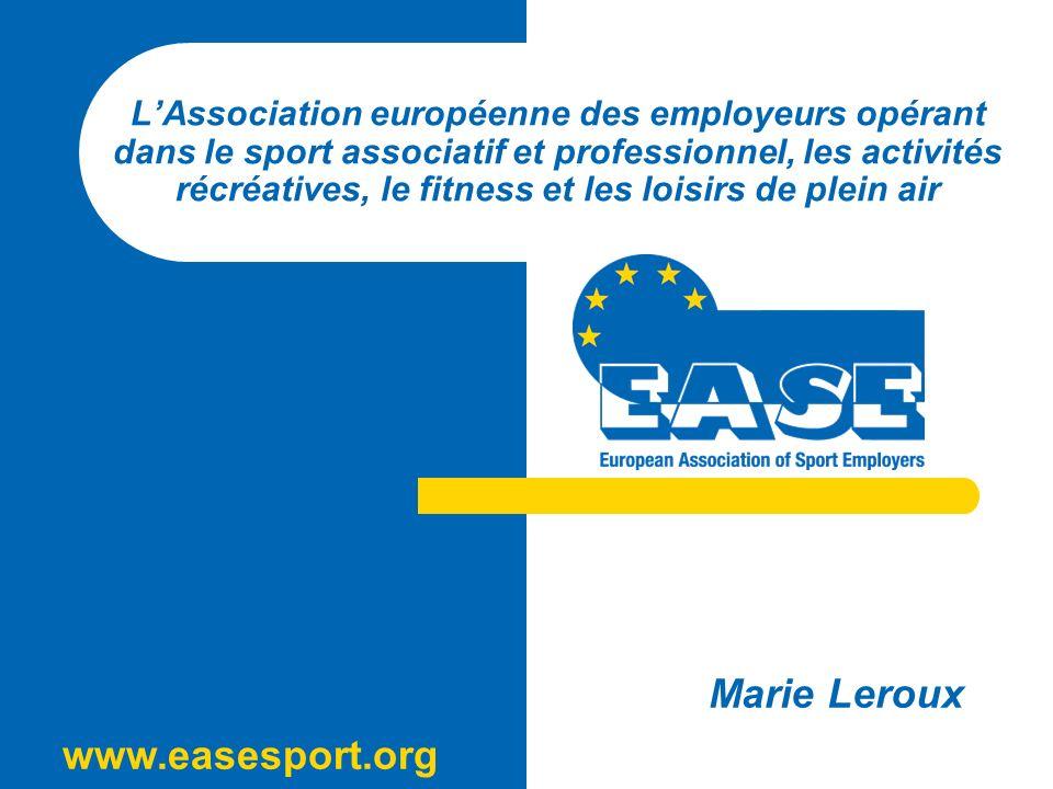 www.easesport.org LAssociation européenne des employeurs opérant dans le sport associatif et professionnel, les activités récréatives, le fitness et les loisirs de plein air Marie Leroux