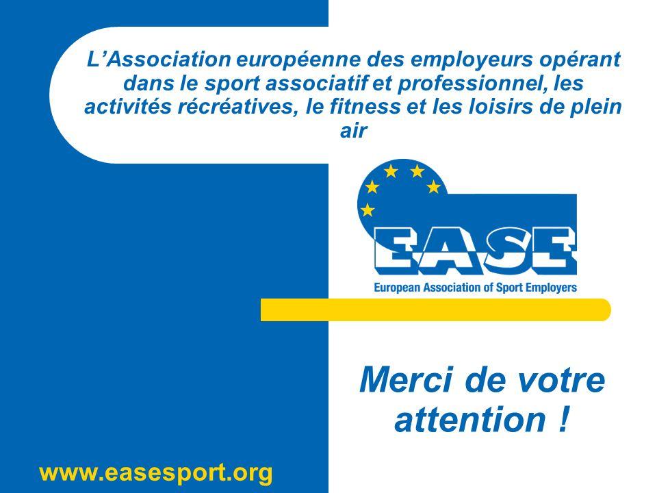 www.easesport.org LAssociation européenne des employeurs opérant dans le sport associatif et professionnel, les activités récréatives, le fitness et les loisirs de plein air Merci de votre attention !